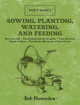 [PDF] [EPUB] Sowing, Planting, Watering, and Feeding: Bob's Basics Download by Bob Flowerdew