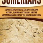 [PDF] [EPUB] Sumerians: A Captivating Guide to Ancient Sumerian History, Sumerian Mythology and the Mesopotamian Empire of the Sumer Civilization Download