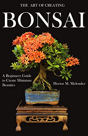 [PDF] [EPUB] The Art of Creating Bonsai: A Beginners Guide to Create Miniature Beauties (Tropical Bonsai Books Book 1) Download by Hector M Melendez