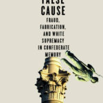 [PDF] [EPUB] The False Cause: Fraud, Fabrication, and White Supremacy in Confederate Memory Download