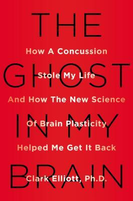 [PDF] [EPUB] The Ghost in My Brain: How a Concussion Stole My Life and How the New Science of Brain Plasticity Helped Me Get it Back Download by Clark Elliott