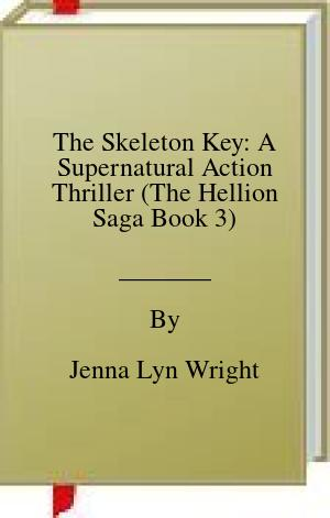 [PDF] [EPUB] The Skeleton Key: A Supernatural Action Thriller (The Hellion Saga Book 3) Download by Jenna Lyn Wright