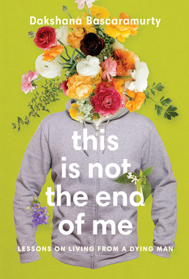 [PDF] [EPUB] This Is Not the End of Me: Lessons on Living from a Dying Man Download by Dakshana Bascaramurty