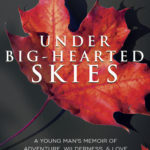 [PDF] [EPUB] Under Big-Hearted Skies: A Young Man's Memoir of Adventure, Wilderness, and Love Download