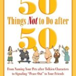 [PDF] [EPUB] 50 Things Not to Do after 50: From Naming Your Pets after Tolkien Characters to Signaling  Peace Out  to Your Friends Download