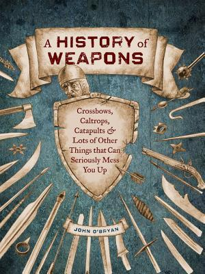 [PDF] [EPUB] A History of Weapons: Crossbows, Caltrops, Catapults and Lots of Other Things That Can Seriously Mess You Up Download by John O'Bryan