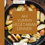 [PDF] [EPUB] Ah! 350 Yummy Vegetarian Dinner Recipes: The Best Yummy Vegetarian Dinner Cookbook on Earth Download