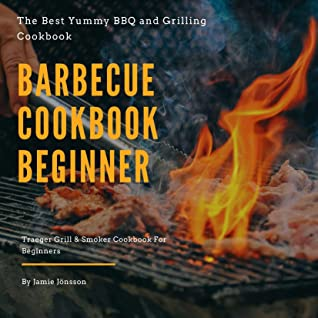 [PDF] [EPUB] Barbecue cookbook beginner: The best Yummy BBQ and Grilling Cookbook, Traeger GrillandSmoker Cookbook For Beginners Download by Jamie Jönsson