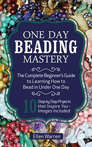 [PDF] [EPUB] Beading: One Day Beading Mastery - 2nd Edition: The Complete Beginner's Guide to Learn How to Bead in Under One Day -10 Step by Step Bead Projects That ... Included (Beads, Beading, DIY Jewelry) Download by Ellen Warren