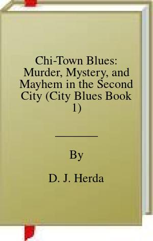 [PDF] [EPUB] Chi-Town Blues: Murder, Mystery, and Mayhem in the Second City (City Blues Book 1) Download by D. J. Herda