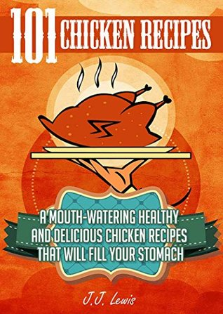 [PDF] [EPUB] Chicken Recipes: 101 Mouth-Watering Healthy and Delicious Chicken Recipes that will fill your Stomach Download by J.J. Lewis
