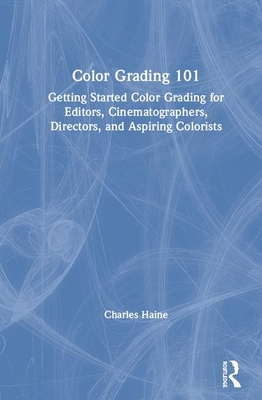 [PDF] [EPUB] Color Grading 101: Getting Started Color Grading for Editors, Cinematographers, Directors, and Aspiring Colorists Download by Charles Haine