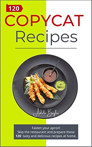 [PDF] [EPUB] Copycat Recipes: Fasten your Apron! Skip the Restaurant and Prepare these 120 Tasty and Delicious recipes at Home. Download by Adele Bayles