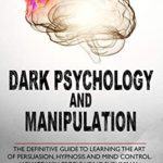[PDF] [EPUB] Dark Psychology and Manipulation: The Definitive Guide to Learning the Art of Persuasion, Hypnosis and Mind Control. How to Win People Using Subliminal Manipulation and Body Language Analysis Download
