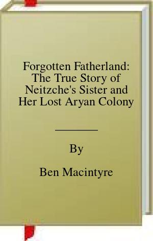 [PDF] [EPUB] Forgotten Fatherland: The True Story of Neitzche's Sister and Her Lost Aryan Colony Download by Ben Macintyre