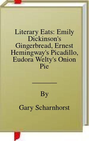 [PDF] [EPUB] Literary Eats: Emily Dickinson's Gingerbread, Ernest Hemingway's Picadillo, Eudora Welty's Onion Pie, and 400+ Other Recipes from American Authors Past and Present Download by Gary Scharnhorst