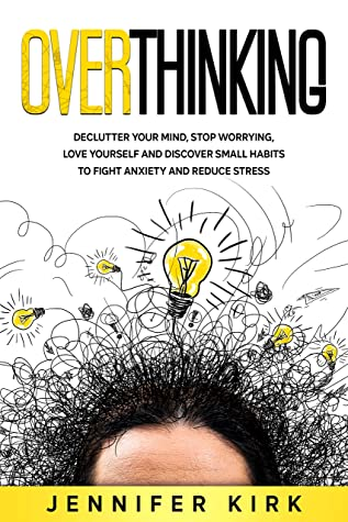 [PDF] [EPUB] Overthinking: Declutter Your Mind, Stop Worrying, Love Yourself And Discover Small Habits To Fight Anxiety And Reduce Stress Download by Jennifer Kirk