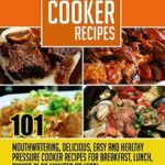 [PDF] [EPUB] Pressure Cooker Recipes: 101 Mouthwatering, Delicious, Easy and Healthy Pressure Cooker Recipes for Breakfast, Lunch, Dinner in 30 Minutes or Less! Download