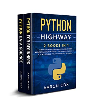 [PDF] [EPUB] Python Highway: 2 Books in 1: The Fastest Way for Beginners to Learn Python Programming, Data Science and Machine Learning in 3 Days (or less) + Practical Exercises Included Download by Aaron Cox