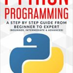 [PDF] [EPUB] Python Programming: A Step By Step Guide From Beginner To Expert (Beginner, Intermediate and Advanced) Download