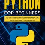 [PDF] [EPUB] Python for Beginners: The Crash Course to Learn Python Programming in 3-DAYS (or less) Master Artificial Intelligence for Data Science and Machine Learning + Practical Exercises Download