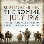 [PDF] [EPUB] Slaughter on the Somme 1 July 1916: The Complete War Diaries of the British Army's Worst Day Download