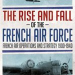 [PDF] [EPUB] The Rise and Fall of the French Air Force: French Air Operations and Strategy 1900-1940 Download