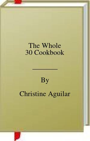 [PDF] [EPUB] The Whole 30 Cookbook Download by Christine Aguilar