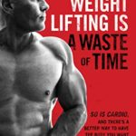 [PDF] [EPUB] Weight Lifting Is a Waste of Time : So Is Cardio, and There's a Better Way to Have the Body You Want Download