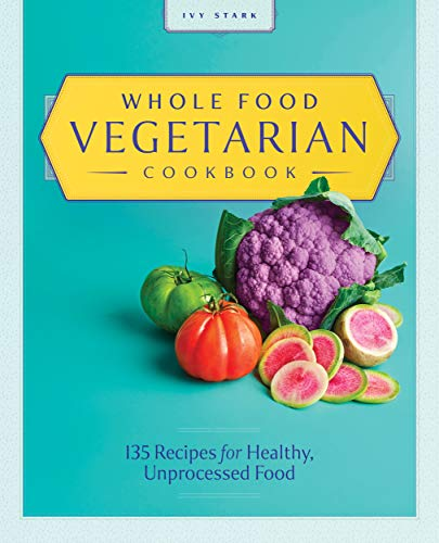 [PDF] [EPUB] Whole Food Vegetarian Cookbook: 135 Recipes for Healthy, Unprocessed Food Download by Ivy Stark