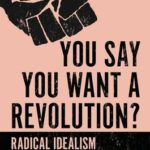 [PDF] [EPUB] You Say You Want a Revolution?: Radical Idealism and Its Tragic Consequences Download