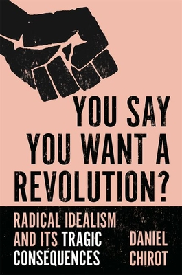 [PDF] [EPUB] You Say You Want a Revolution?: Radical Idealism and Its Tragic Consequences Download by Daniel Chirot