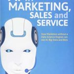 [PDF] [EPUB] AI in Marketing, Sales and Service: How Marketers without a Data Science Degree can use AI, Big Data and Bots Download