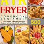 [PDF] [EPUB] Air Fryer Cookbook for Beginners: 500 Instant, Healthy, Delicious Recipes To Fry, Roast, Grill and Bake Download