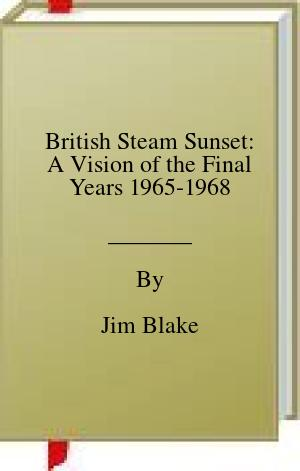[PDF] [EPUB] British Steam Sunset: A Vision of the Final Years 1965-1968 Download by Jim Blake
