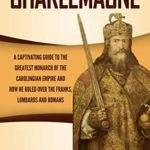 [PDF] [EPUB] Charlemagne: A Captivating Guide to the Greatest Monarch of the Carolingian Empire and How He Ruled over the Franks, Lombards, and Romans Download