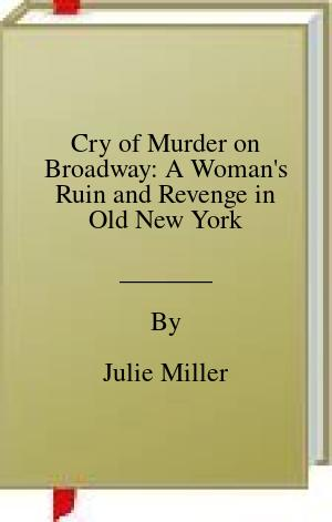 [PDF] [EPUB] Cry of Murder on Broadway: A Woman's Ruin and Revenge in Old New York Download by Julie Miller
