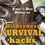 [PDF] [EPUB] Eric's Big Book of Wilderness Survival Hacks: The Ultimate DIY Field Guide For Adventures In The Great Outdoors (Life Hacks 4) Download