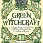 [PDF] [EPUB] Green Witchcraft: A Practical Guide to Discovering the Magic of Plants, Herbs, Crystals, and Beyond Download
