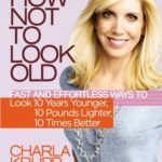 [PDF] [EPUB] How Not to Look Old: Fast and Effortless Ways to Look 10 Years Younger, 10 Pounds Lighter, 10 Times Better Download