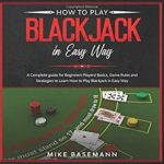 [PDF] [EPUB] How to Play Blackjack in Easy Way: A Complete Blackjack illustrated Guide for Beginners Players!Basics, Instructions, Game Rules and Strategies to Learn How to Play Blackjack in Easy Way Download