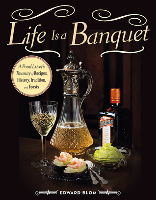 [PDF] [EPUB] Life Is a Banquet: A Gastronome�s Guide to Sumptuous Feasts, Quality Ingredients, and the Cultural History of Dining Download by Edward Blom