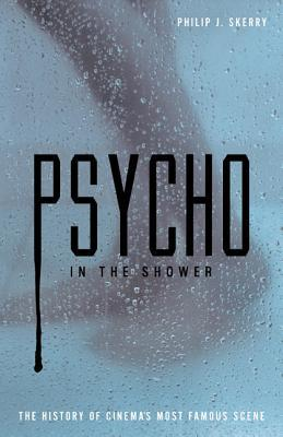[PDF] [EPUB] Psycho in the Shower: The History of Cinema's Most Famous Scene Download by Philip J. Skerry
