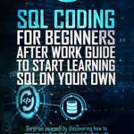 [PDF] [EPUB] SQL Coding for Beginners: After work guide to start learning SQL on your own. Surprise yourself by discovering how to manage, analyze and manipulate data with simple tips and tricks. Download