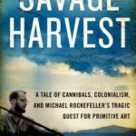 [PDF] [EPUB] Savage Harvest: A Tale of Cannibals, Colonialism, and Michael Rockefeller's Tragic Quest for Primitive Art Download