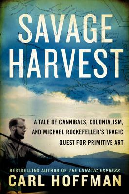 [PDF] [EPUB] Savage Harvest: A Tale of Cannibals, Colonialism, and Michael Rockefeller's Tragic Quest for Primitive Art Download by Carl Hoffman