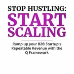 [PDF] [EPUB] Stop Hustling, Start Scaling: Ramp Up Your B2B Startup's Repeatable Revenue with The Q Framework Download