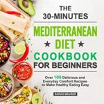 [PDF] [EPUB] The 30-Minutes Mediterranean Diet Cookbook for Beginners: Over 100 Delicious and Everyday Comfort Recipes to Make Healthy Eating Easy Download