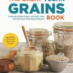 [PDF] [EPUB] The Great Vegan Grains Book: Celebrate Whole Grains with More than 100 Delicious Plant-Based Recipes * Includes Soy-Free and Gluten-Free Recipes! Download