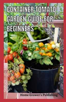 [PDF] [EPUB] Container Tomato Garden Guide For Beginners: Simple guides on how to plants and grow a healthy tomato Download by Cleta Arun M D